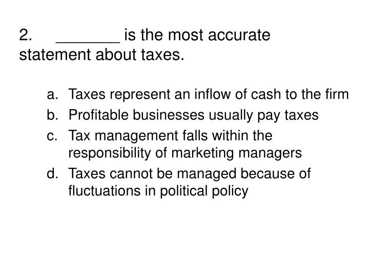 2._______ is the most accurate  statement about taxes.