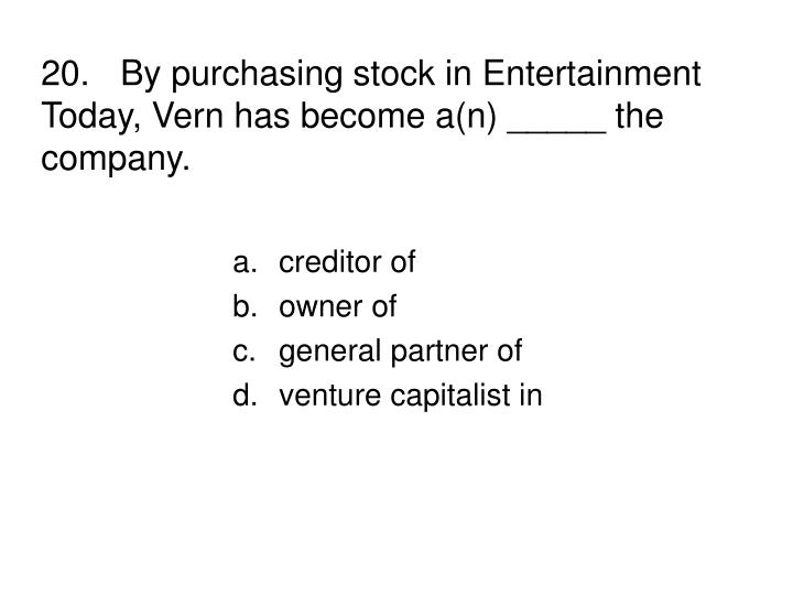 20.By purchasing stock in Entertainment Today, Vern has become a(n) _____ the company.