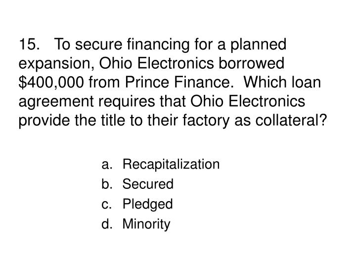 15.To secure financing for a planned expansion, Ohio Electronics borrowed $400,000 from Prince Finance.  Which loan agreement requires that Ohio Electronics provide the title to their factory as collateral?