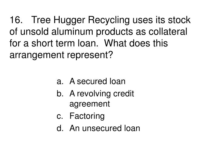 16.Tree Hugger Recycling uses its stock of unsold aluminum products as collateral for a short term loan.  What does this arrangement represent?