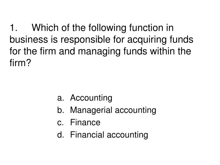 1.Which of the following function in business is responsible for acquiring funds for the firm and m...