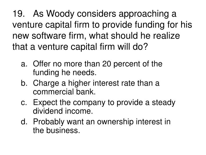 19.As Woody considers approaching a venture capital firm to provide funding for his new software firm, what should he realize that a venture capital firm will do?