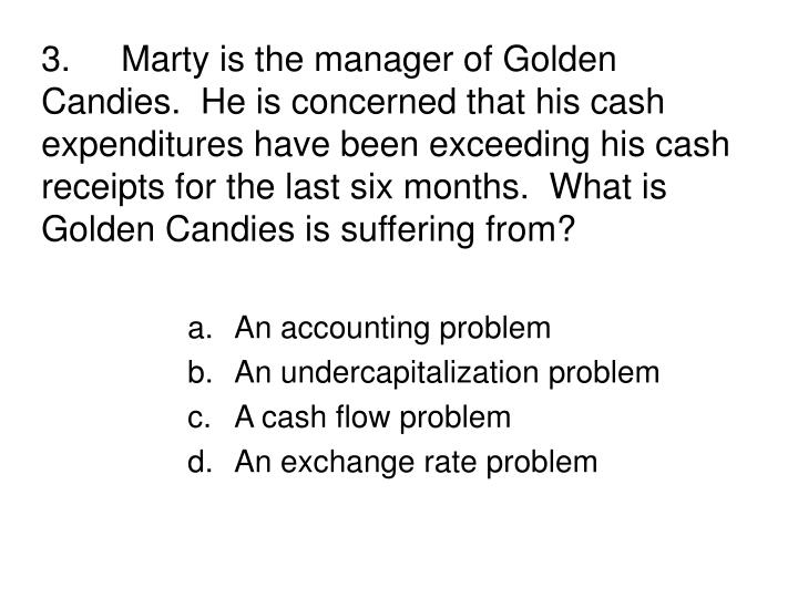 3.Marty is the manager of Golden Candies.  He is concerned that his cash expenditures have been exceeding his cash receipts for the last six months.  What is Golden Candies is suffering from?