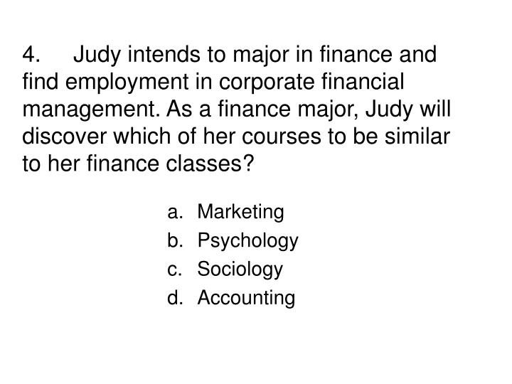 4.Judy intends to major in finance and find employment in corporate financial management. As a finance major, Judy will discover which of her courses to be similar to her finance classes?