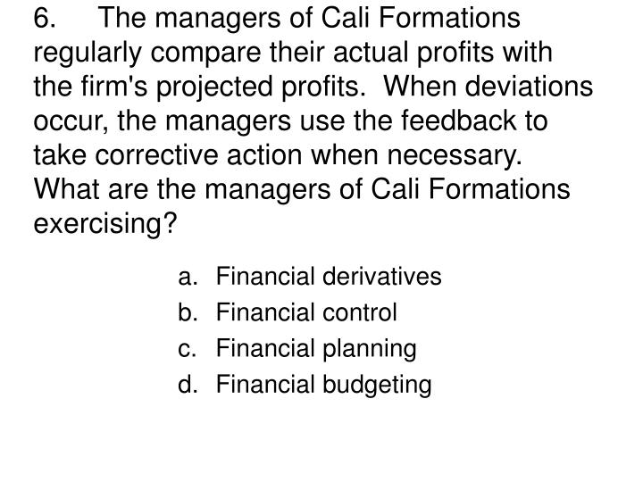 6.The managers of Cali Formations regularly compare their actual profits with the firm's projected profits.  When deviations occur, the managers use the feedback to take corrective action when necessary.  What are the managers of Cali Formations exercising?