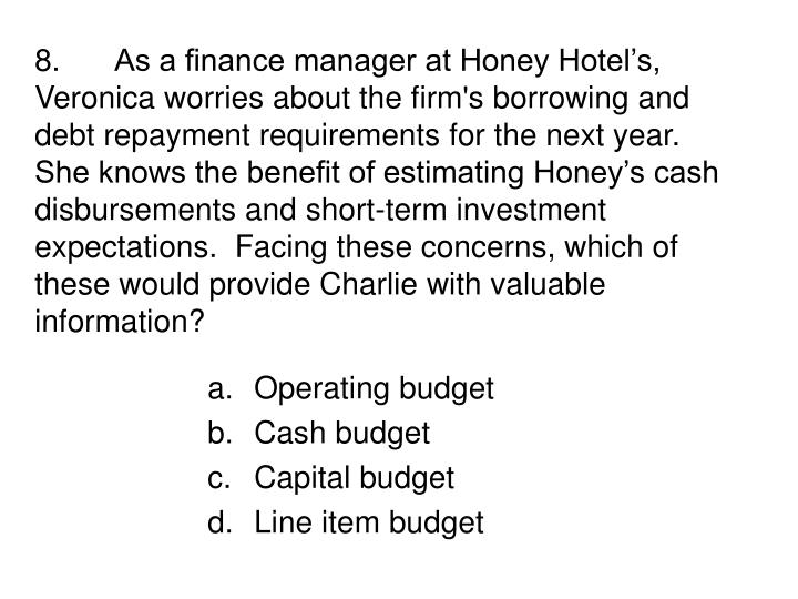 8.As a finance manager at Honey Hotel's, Veronica worries about the firm's borrowing and debt repayment requirements for the next year.  She knows the benefit of estimating Honey's cash disbursements and short-term investment expectations.  Facing these concerns, which of these would provide Charlie with valuable information?