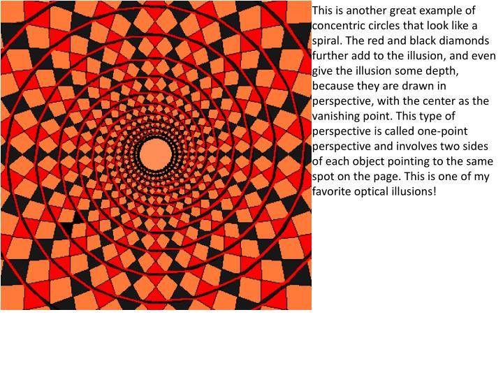 This is another great example of concentric circles that look like a spiral. The red and black diamonds further add to the illusion, and even give the illusion some depth, because they are drawn in perspective, with the center as the vanishing point. This type of perspective is called one-point perspective and involves two sides of each object pointing to the same spot on the page. This is one of my favorite optical illusions!
