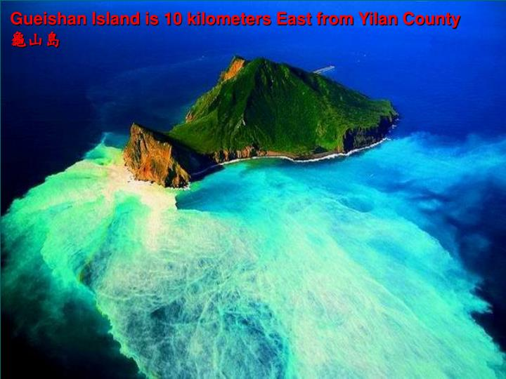 Gueishan Island is 10 kilometers East from Yilan County