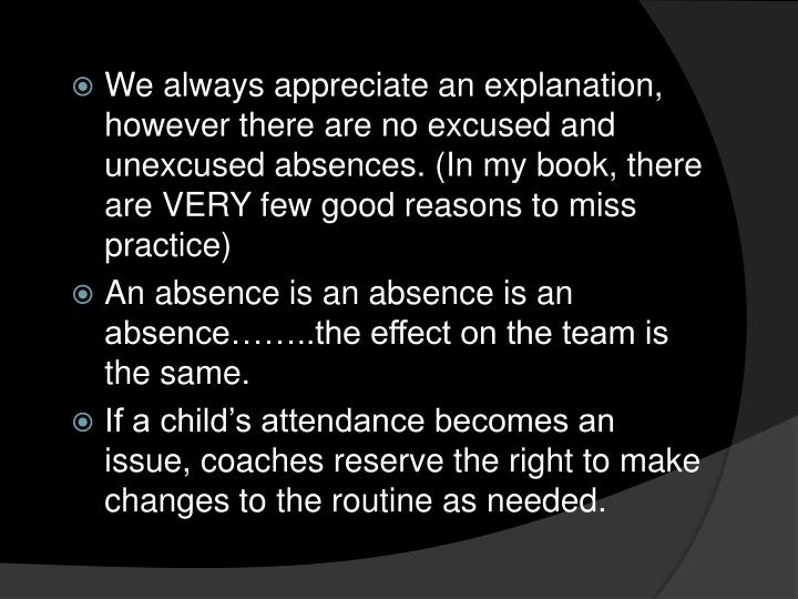 We always appreciate an explanation, however there are no excused and unexcused absences. (In my book, there are VERY few good reasons to miss practice)