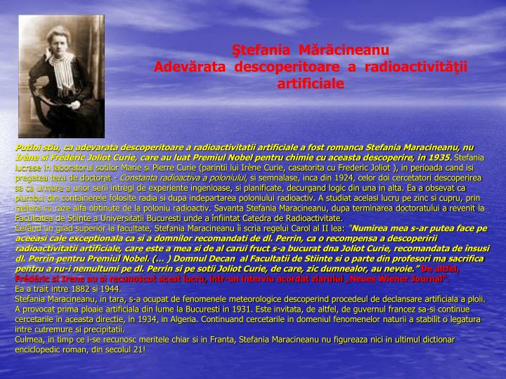 Putini stiu, ca adevarata descoperitoare a radioactivitatii artificiale a fost romanca Stefania Maracineanu, nu Irène si Frédéric Joliot Curie, care au luat Premiul Nobel pentru chimie cu aceasta descoperire, in 1935.