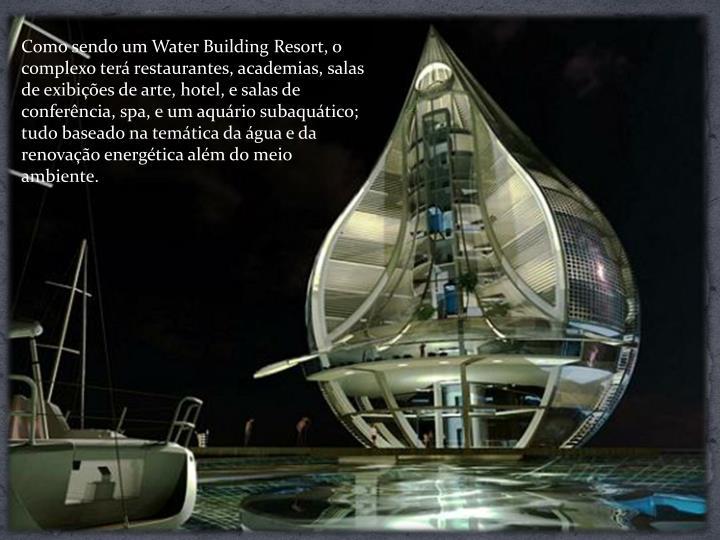 Como sendo um Water Building Resort, o complexo terá restaurantes, academias, salas de exibições de arte, hotel, e salas de conferência, spa, e um aquário subaquático; tudo baseado na temática da água e da renovação energética além do meio ambiente.