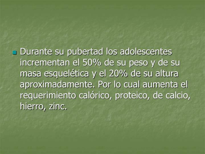 Durante su pubertad los adolescentes incrementan el 50% de su peso y de su masa esquelética y el 20% de su altura aproximadamente. Por lo cual aumenta el requerimiento calórico, proteico, de calcio, hierro, zinc.