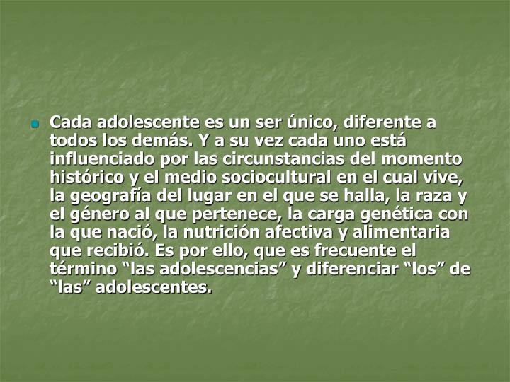 """Cada adolescente es un ser único, diferente a todos los demás. Y a su vez cada uno está influenciado por las circunstancias del momento histórico y el medio sociocultural en el cual vive, la geografía del lugar en el que se halla, la raza y el género al que pertenece, la carga genética con la que nació, la nutrición afectiva y alimentaria que recibió. Es por ello, que es frecuente el término """"las adolescencias"""" y diferenciar """"los"""" de """"las"""" adolescentes."""