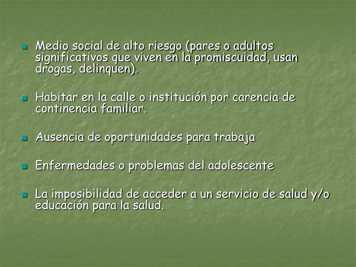 Medio social de alto riesgo (pares o adultos significativos que viven en la promiscuidad, usan drogas, delinquen).
