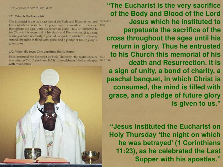 """The Eucharist is the very sacrifice of the Body and Blood of the Lord Jesus which he instituted to perpetuate the sacrifice of the cross throughout the ages until his return in glory. Thus he entrusted to his Church this memorial of his death and Resurrection. It is a sign of unity, a bond of charity, a paschal banquet, in which Christ is consumed, the mind is filled with grace, and a pledge of future glory is given to us."""