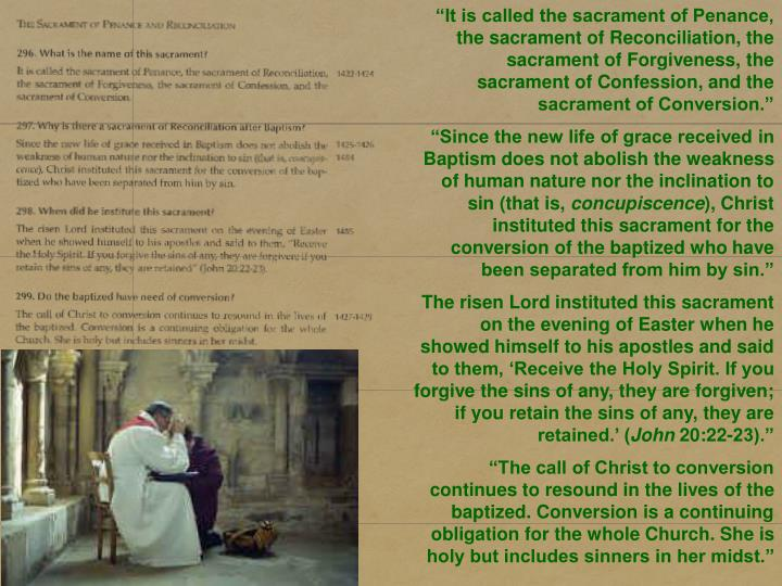 """It is called the sacrament of Penance, the sacrament of Reconciliation, the sacrament of Forgiveness, the sacrament of Confession, and the sacrament of Conversion."""
