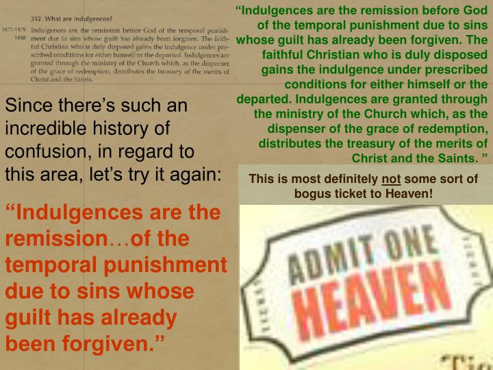 """Indulgences are the remission before God of the temporal punishment due to sins whose guilt has already been forgiven. The faithful Christian who is duly disposed gains the indulgence under prescribed conditions for either himself or the departed. Indulgences are granted through the ministry of the Church which, as the dispenser of the grace of redemption, distributes the treasury of the merits of Christ and the Saints. """