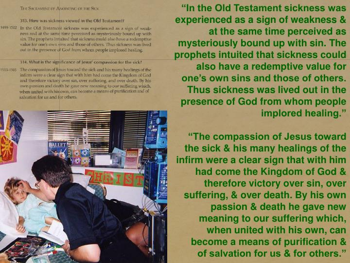 """In the Old Testament sickness was experienced as a sign of weakness & at the same time perceived as mysteriously bound up with sin. The prophets intuited that sickness could also have a redemptive value for one's own sins and those of others. Thus sickness was lived out in the presence of God from whom people implored healing."""