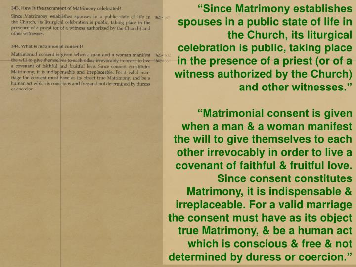 """Since Matrimony establishes spouses in a public state of life in the Church, its liturgical celebration is public, taking place in the presence of a priest (or of a witness authorized by the Church) and other witnesses."""