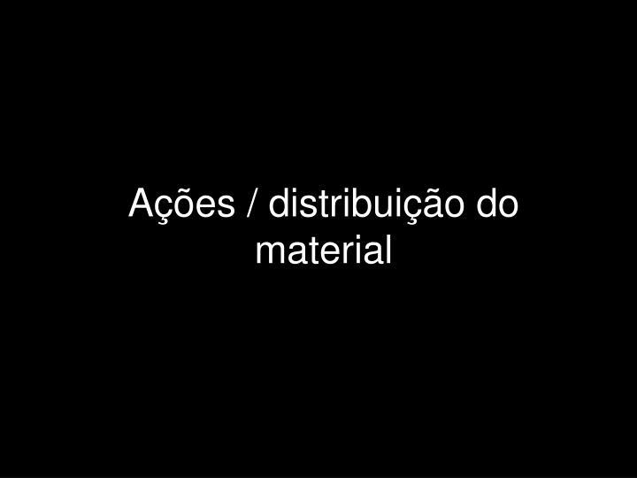 Ações / distribuição do material
