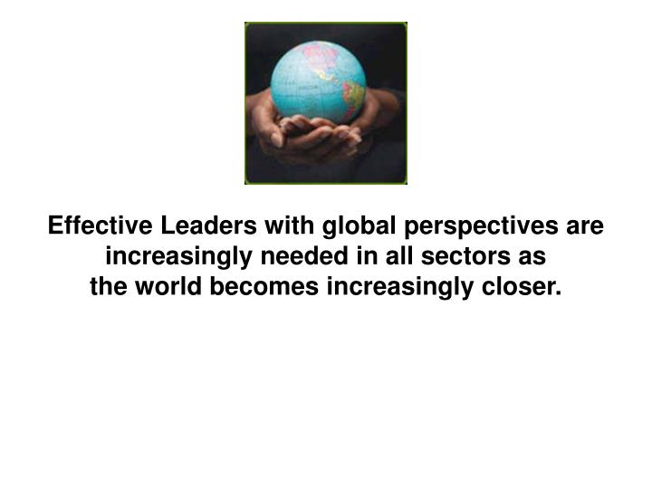 Effective Leaders with global perspectives are increasingly needed in all sectors as