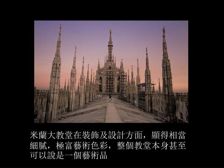 米蘭大教堂在裝飾及設計方面,顯得相當細膩,極富藝術色彩,整個教堂本身甚至可以說是一個藝術品