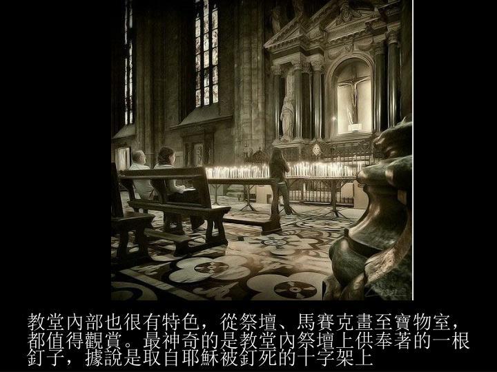 教堂內部也很有特色,從祭壇、馬賽克畫至寶物室,都值得觀賞。最神奇的是教堂內祭壇上供奉著的一根釘子,據說是取自耶穌被釘死的十字架上