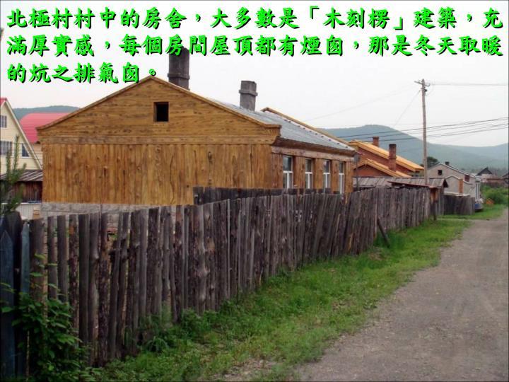 北極村村中的房舍,大多數是「木刻楞」建築,充滿厚實感,每個房間屋頂都有煙囪,那是冬天取暖的炕之排氣囪。