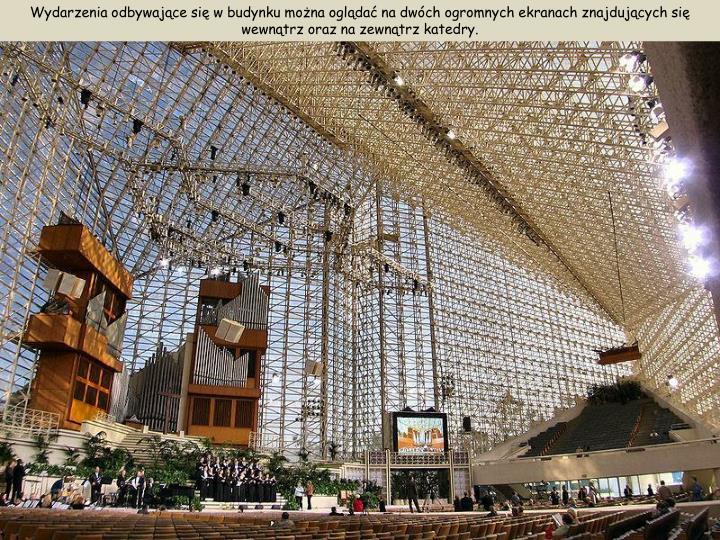 Wydarzenia odbywające się w budynku można oglądać na dwóch ogromnych ekranach znajdujących się wewnątrz oraz na zewnątrz katedry.