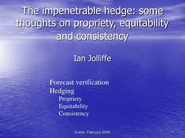 The impenetrable hedge: some thoughts on propriety, equitability and consistency