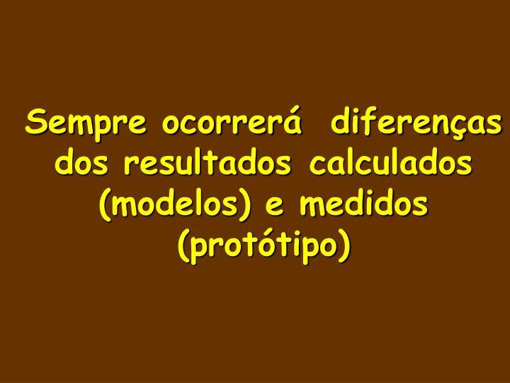 Sempre ocorrerá diferenças dos resultados calculados (modelos) e medidos (protótipo)