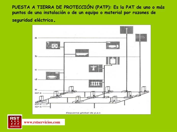 PUESTA A TIERRA DE PROTECCIÓN (PATP): Es la PAT de uno o más puntos de una instalación o de un equipo o material por razones de seguridad eléctrica