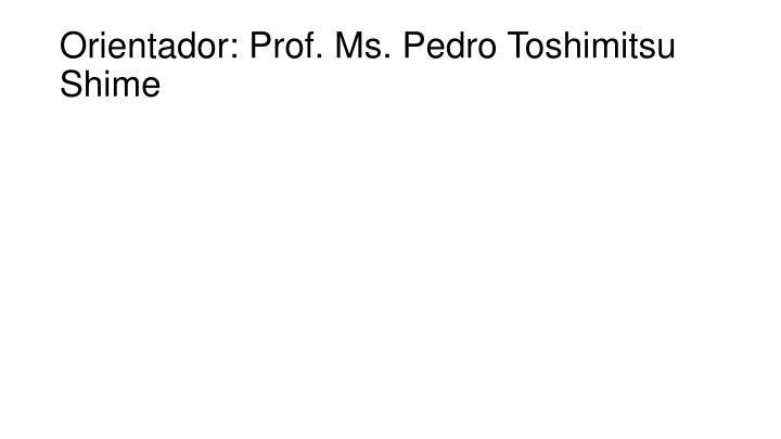 Orientador: Prof. Ms. Pedro Toshimitsu Shime