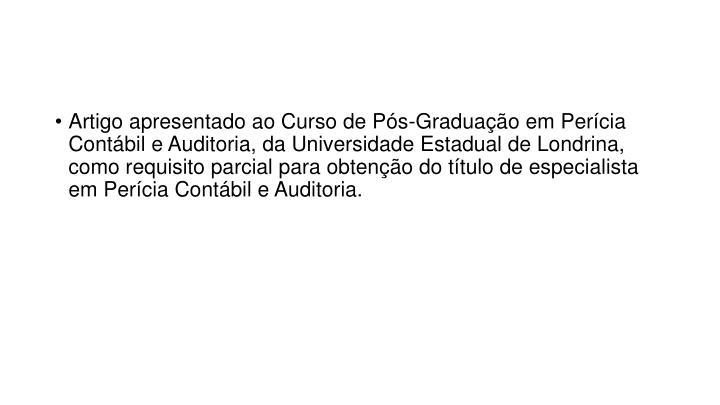 Artigo apresentado ao Curso de Pós-Graduação em Perícia Contábil e Auditoria, da Universidade Estadual de Londrina, como requisito parcial para obtenção do título de especialista em Perícia Contábil e Auditoria.