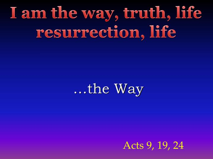 I am the way, truth, life