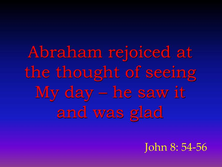 Abraham rejoiced at the thought of seeing My day – he saw it and was glad