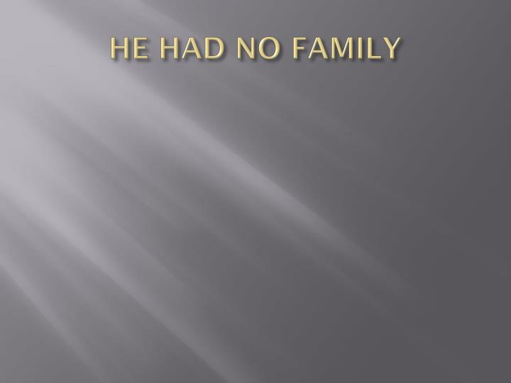HE HAD NO FAMILY