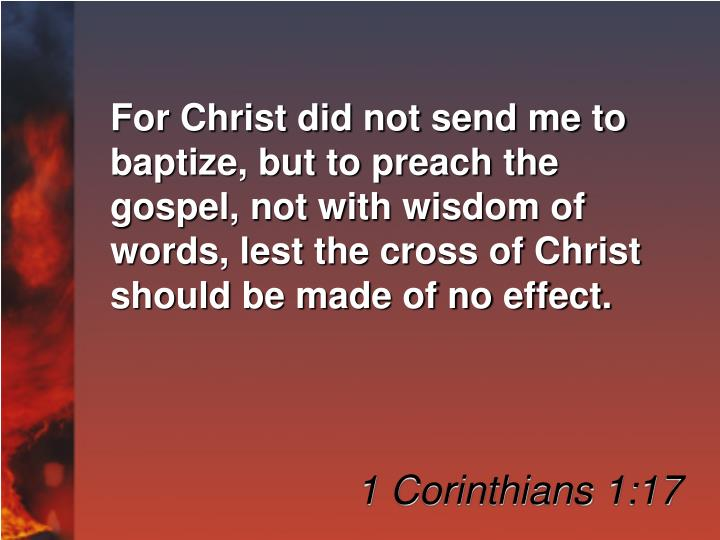 For Christ did not send me to baptize, but to preach the gospel, not with wisdom of words, lest the cross of Christ should be made of no effect.