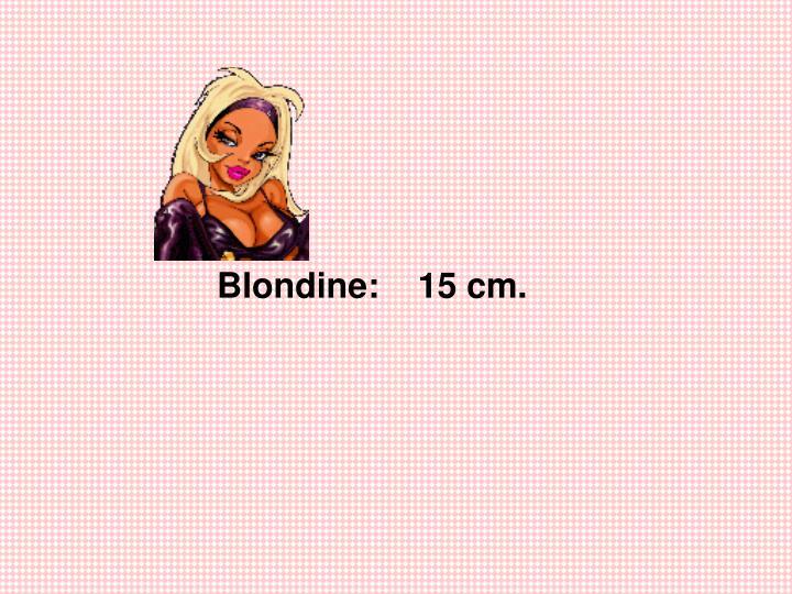 Blondine:    15 cm.
