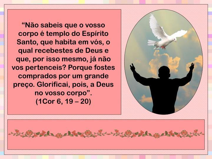 """""""Não sabeis que o vosso corpo é templo do Espírito Santo, que habita em vós, o qual recebestes de Deus e que, por isso mesmo, já não vos pertenceis? Porque fostes comprados por um grande preço. Glorificai, pois, a Deus no vosso corpo""""."""