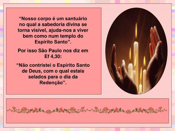 """""""Nosso corpo é um santuário no qual a sabedoria divina se torna visível, ajuda-nos a viver bem como num templo do Espírito Santo""""."""