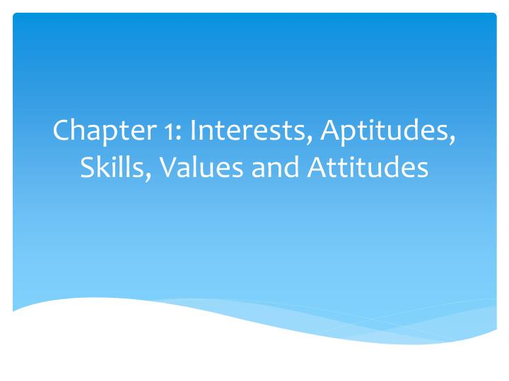 Chapter 1 interests aptitudes skills values and attitudes