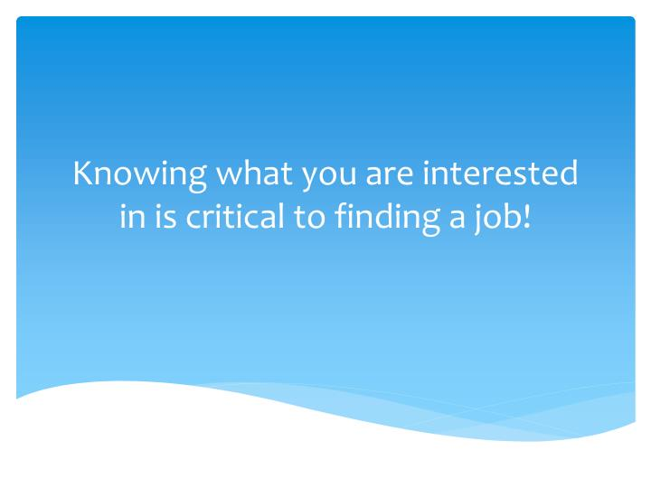 Knowing what you are interested in is critical to finding a job
