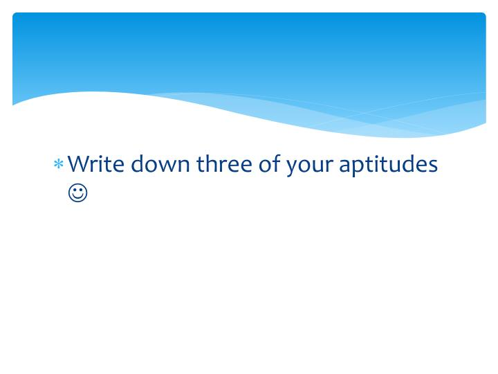 Write down three of your aptitudes