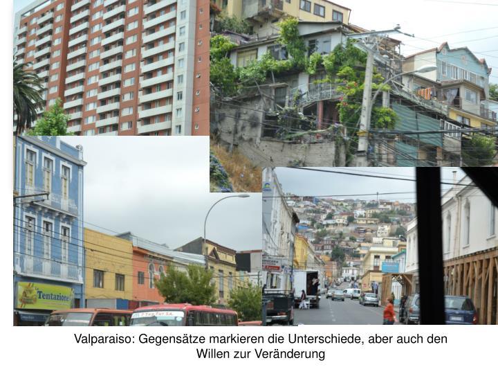Valparaiso: Gegensätze markieren die Unterschiede, aber auch den Willen zur Veränderung