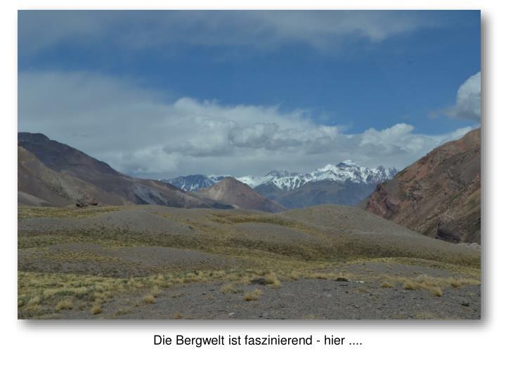 Die Bergwelt ist faszinierend - hier ....