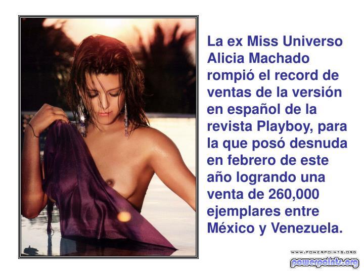 La ex Miss Universo Alicia Machado rompió el record de ventas de la versión en español de la revista Playboy, para la que posó desnuda en febrero de este año logrando una venta de 260,000 ejemplares entre México y Venezuela.