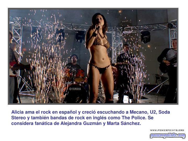 Alicia ama el rock en español y creció escuchando a Mecano, U2, Soda Stereo y también bandas de rock en inglés como The Police. Se considera fanática de Alejandra Guzmán y Marta Sánchez.