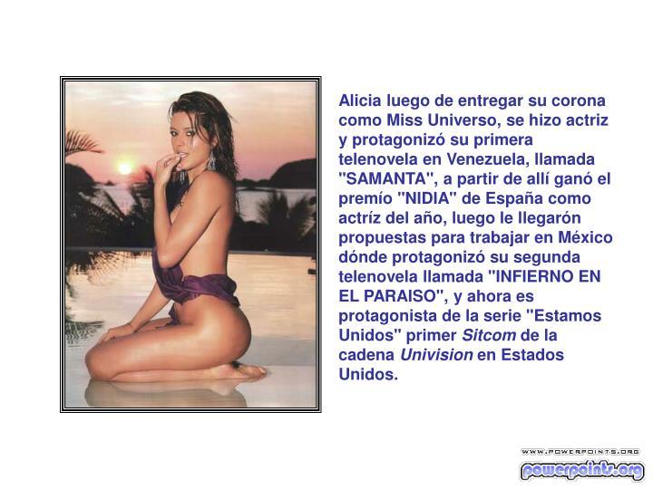 """Alicia luego de entregar su corona como Miss Universo, se hizo actriz y protagonizó su primera telenovela en Venezuela, llamada """"SAMANTA"""", a partir de allí ganó el premío """"NIDIA"""" de España como actríz del año, luego le llegarón propuestas para trabajar en México dónde protagonizó su segunda telenovela llamada """"INFIERNO EN EL PARAISO"""", y ahora es protagonista de la serie """"Estamos Unidos"""" primer"""