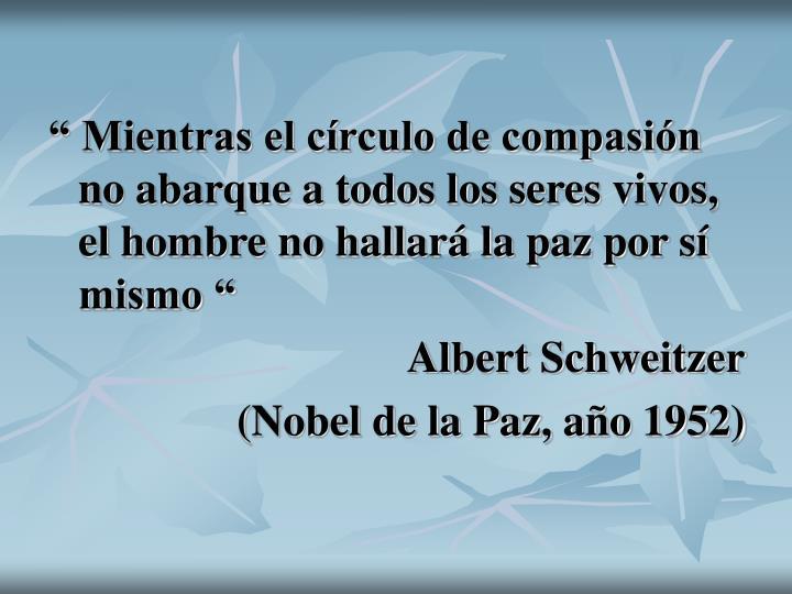 """"""" Mientras el círculo de compasión no abarque a todos los seres vivos, el hombre no hallará la paz por sí mismo """""""